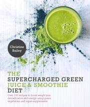 Supercharged Green Juice & Smoothie Diet - Over 100 Recipes to Boost Weight Loss, Detox and Energy Using Green Vegetables and Super-Supplements ebook by Christine Bailey