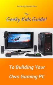 The Geeky Kids Guide! To Building Your Own Gaming PC ebook by Geeky Kids Guides