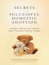 Secrets to Your Successful Domestic Adoption - Insider Advice to Create Your Forever Family Faster ebook by Jennifer Pedley