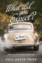 What Did You Expect? (Redesign) - Redeeming the Realities of Marriage ebook by Paul David Tripp