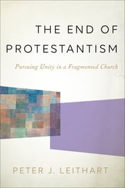 The End of Protestantism - Pursuing Unity in a Fragmented Church ebook by Peter J. Leithart