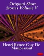 Original Short Stories Volume V ebook by Guy de Maupassant