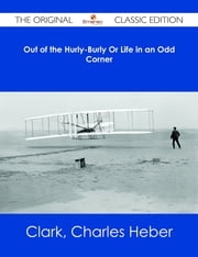 Out of the Hurly-Burly Or Life in an Odd Corner - The Original Classic Edition ebook by Charles Heber Clark