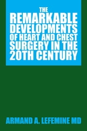 The Remarkable Developments of Heart and Chest Surgery in the 20th Century ebook by Armand A. Lefemine MD