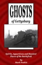 Ghosts of Gettysburg: Spirits, Apparitions and Haunted Places on the Battlefield ebook by Mark Nesbitt