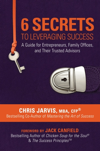 6 Secrets to Leveraging Success - A Guide for Entrepreneurs, Family Offices, and Their Trusted Advisors ebook by Chris Jarvis, MBA, CFP,Jack Canfield
