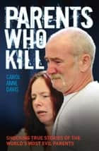 Parents Who Kill - Shocking True Stories of The World's Most Evil Parents ebook by Carol Anne Davis, Carol Ann Duffy