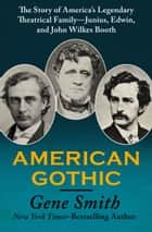 American Gothic ebook by The Story of America's Legendary Theatrical Family—Junius, Edwin, and John Wilkes Booth