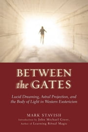 Between The Gates: Lucid Dreaming Astral Projection And The Body Of Light In Western Esotericism ebook by Mark Stavish