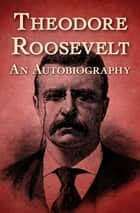 Theodore Roosevelt - An Autobiography ebook by Theodore Roosevelt