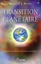 Transition planétaire - Perspective de la cinquième dimension ebook by Michael J. Roads, Carl Lemyre, MICHEL SAINT-GERMAIN
