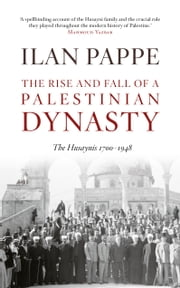 The Rise and Fall of a Palestinian Dynasty - The Huyaynis 1700 - 1948 ebook by Ilan Pappe