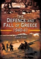 The Defence and Fall of Greece 1940-1941 eBook by John Carr