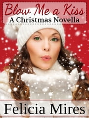 Blow Me a Kiss, a Christmas Novella ebook by Felicia Mires