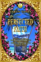 Perfected Faith ebook by Harun Yahya