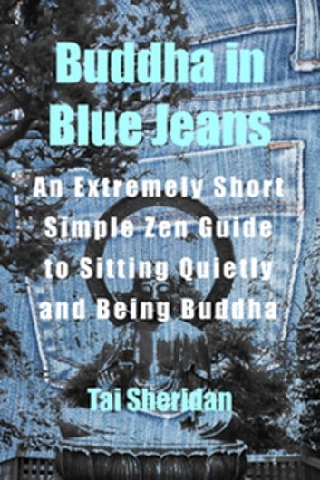 Buddha in Blue Jeans: An Extremely Short Zen Guide to Sitting Quietly and Being Buddha ebook by Tai Sheridan, Ph.D.