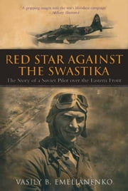 Red Star Against The Swastika - The Story of a Soviet Pilot over the Eastern Front ebook by Vasily Emelianenko