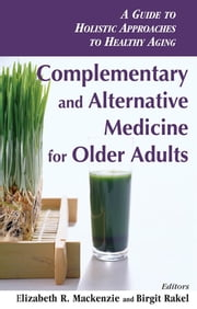 Complementary and Alternative Medicine for Older Adults - A Guide to Holistic Approaches to Healthy Aging ebook by Elizabeth R. Mackenzie, PhD,Birgit Rakel, MD