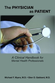The Physician as Patient - A Clinical Handbook for Mental Health Professionals ebook by Michael F. Myers,Glen O. Gabbard