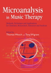 Microanalysis in Music Therapy - Methods, Techniques and Applications for Clinicians, Researchers, Educators and Students ebook by Thomas Wosch,Barbara L Wheeler,Tony Wigram