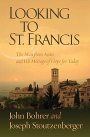 Looking to St. Francis - The Man from Assisi and His Message of Hope for Today ebook by John Bohrer,Joseph Stoutzenberger