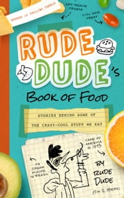 Rude Dude's Book of Food - Stories Behind Some of the Crazy-Cool Stuff We Eat ebook by Tim J Myers