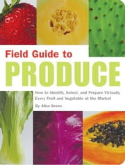 Field Guide to Produce - How to Identify, Select, and Prepare Virtually Every Fruit and Vegetable at the Market ebook by Aliza Green