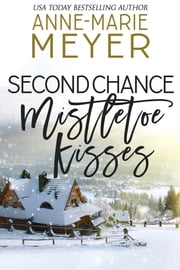 Second Chance Mistletoe Kisses - A Sweet Christmas Romance ebook by Anne-Marie Meyer
