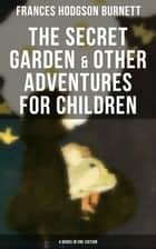 The Secret Garden & Other Adventures for Children - 4 Books in One Edition - Including A Little Princess, Little Lord Fauntleroy & The Making of a Marchioness (or Emily Fox-Seton) ebook by Frances Hodgson Burnett