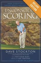 Unconscious Scoring Deluxe - Dave Stockton's Guide to Saving Shots Around the Green eBook by Dave Stockton