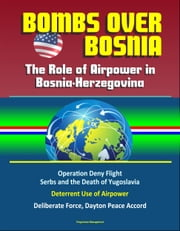 Bombs Over Bosnia: The Role of Airpower in Bosnia-Herzegovina - NATO Operation Deny Flight, Serbs and the Death of Yugoslavia, Deterrent Use of Airpower, Deliberate Force, Dayton Peace Accord ebook by Progressive Management