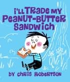 I'll Trade my Peanut Butter Sandwich ebook by Chris Robertson, Chris Robertson