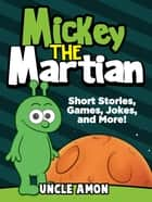 Mickey the Martian: Short Stories, Games, Jokes, and More! ebook by Uncle Amon