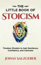 The Little Book of Stoicism: Timeless Wisdom to Gain Resilience, Confidence, and Calmness ebook by