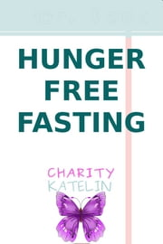 Hunger Free Fasting - Safer Fasting Without Energy Loss ebook by Charity Katelin
