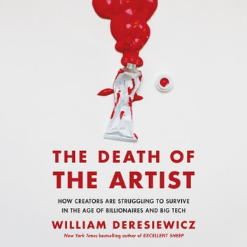 The Death of the Artist - How Creators Are Struggling to Survive in the Age of Billionaires and Big Tech audiobook by William Deresiewicz