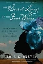 The Secret Lives of the Four Wives - A Novel ebook by Lola Shoneyin