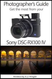 Photographer's Guide - Get The Most From Your Sony DSC-RX100 IV ebook by A.J. Wright