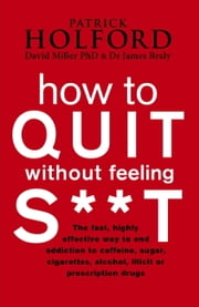 How To Quit Without Feeling S**T - The fast, highly effective way to end addiction to caffeine, sugar, cigarettes, alcohol, illicit or prescription drugs ebook by Patrick Holford,James Braly,David Miller