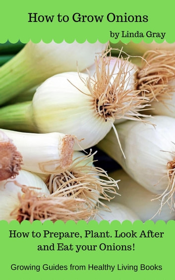 How to Grow Onions - Growing Guides ebook by Linda Gray