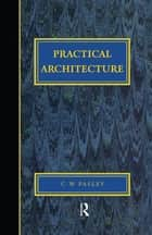 Practical Architecture: Brickwork, Mortars and Limes ebook by CW Pasley