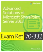 Exam Ref 70-332 Advanced Solutions of Microsoft SharePoint Server 2013 (MCSE) ebook by Michael Doyle