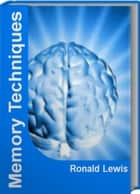 Memory Techniques - The Official Guide To Memory Improvement Techniques, Memory Techniques for Studying, Memory Training Techniques ebook by Ronald Lewis