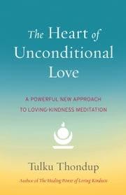 The Heart of Unconditional Love - A Powerful New Approach to Loving-Kindness Meditation ebook by Tulku Thondup