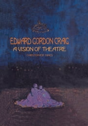 Edward Gordon Craig: A Vision of Theatre ebook by Christopher Innes