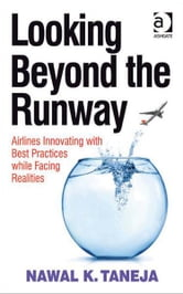 Looking Beyond the Runway - Airlines Innovating with Best Practices while Facing Realities ebook by Professor Nawal K Taneja