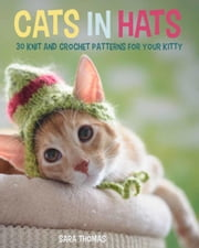 Cats in Hats - 30 Knit and Crochet Hat Patterns for Your Kitty ebook by Sara Thomas