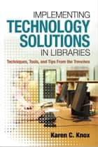 Implementing Technology Solutions in Libraries: Techniques Tools and Tips From the Trenches ebook by Karen C. Knox