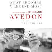What Becomes a Legend Most - A Biography of Richard Avedon audiobook by Philip Gefter