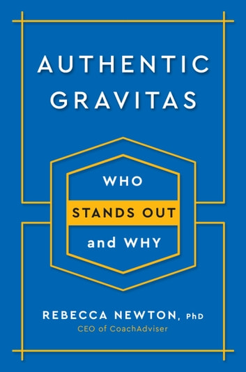 Authentic Gravitas - Who Stands Out and Why eBook by Rebecca Newton, Ph.D.